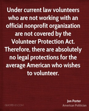 Jon Porter - Under current law volunteers who are not working with an official nonprofit organization are not covered by the Volunteer Protection Act. Therefore, there are absolutely no legal protections for the average American who wishes to volunteer.