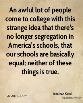 Jonathan Kozol - An awful lot of people come to college with this strange idea that there's no longer segregation in America's schools, that our schools are basically equal; neither of these things is true.