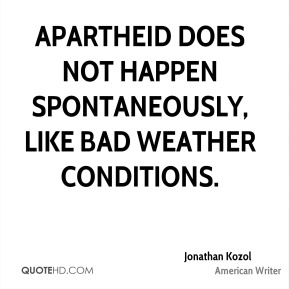 Jonathan Kozol - Apartheid does not happen spontaneously, like bad weather conditions.