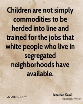 Children are not simply commodities to be herded into line and trained for the jobs that white people who live in segregated neighborhoods have available.