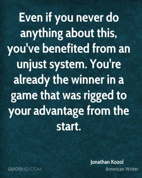 Jonathan Kozol - Even if you never do anything about this, you've benefited from an unjust system. You're already the winner in a game that was rigged to your advantage from the start.