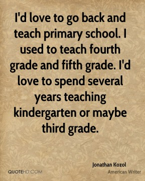 I'd love to go back and teach primary school. I used to teach fourth grade and fifth grade. I'd love to spend several years teaching kindergarten or maybe third grade.