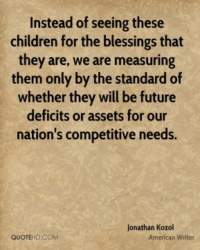 Instead of seeing these children for the blessings that they are, we are measuring them only by the standard of whether they will be future deficits or assets for our nation's competitive needs.