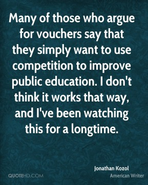 Many of those who argue for vouchers say that they simply want to use competition to improve public education. I don't think it works that way, and I've been watching this for a longtime.
