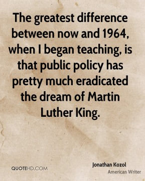 Jonathan Kozol - The greatest difference between now and 1964, when I began teaching, is that public policy has pretty much eradicated the dream of Martin Luther King.