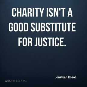 Charity isn't a good substitute for justice.