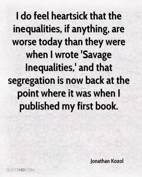 I do feel heartsick that the inequalities, if anything, are worse today than they were when I wrote 'Savage Inequalities,' and that segregation is now back at the point where it was when I published my first book.
