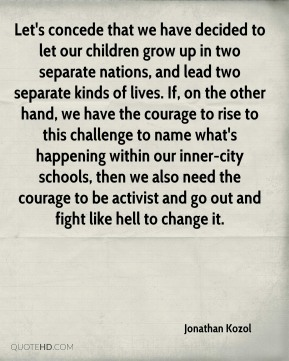 Let's concede that we have decided to let our children grow up in two separate nations, and lead two separate kinds of lives. If, on the other hand, we have the courage to rise to this challenge to name what's happening within our inner-city schools, then we also need the courage to be activist and go out and fight like hell to change it.