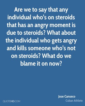 Jose Canseco - Are we to say that any individual who's on steroids that has an angry moment is due to steroids? What about the individual who gets angry and kills someone who's not on steroids? What do we blame it on now?