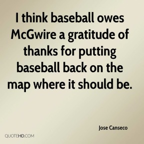 Jose Canseco  - I think baseball owes McGwire a gratitude of thanks for putting baseball back on the map where it should be.
