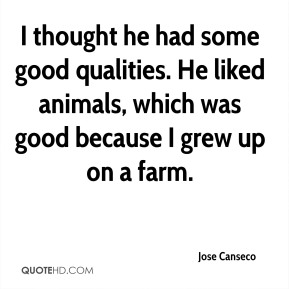 Jose Canseco  - I thought he had some good qualities. He liked animals, which was good because I grew up on a farm.