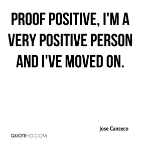 Jose Canseco  - Proof Positive, I'm a very positive person and I've moved on.