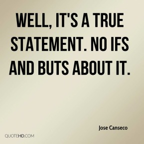 Jose Canseco  - Well, it's a true statement. No ifs and buts about it.