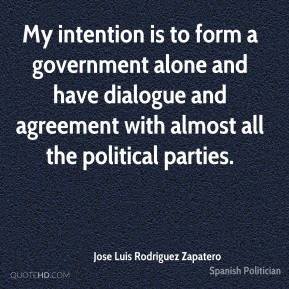Jose Luis Rodriguez Zapatero  - My intention is to form a government alone and have dialogue and agreement with almost all the political parties.