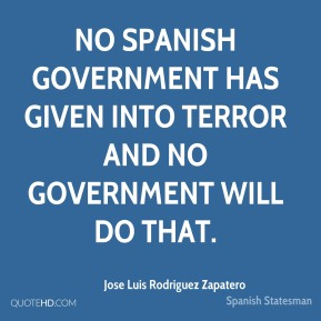 Jose Luis Rodriguez Zapatero - No Spanish government has given into terror and no government will do that.