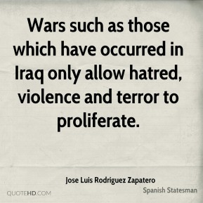 Wars such as those which have occurred in Iraq only allow hatred, violence and terror to proliferate.