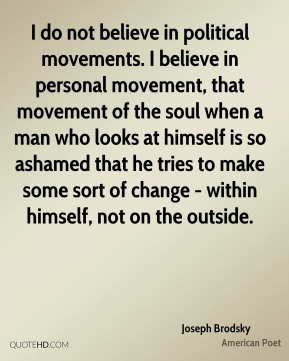 Joseph Brodsky - I do not believe in political movements. I believe in personal movement, that movement of the soul when a man who looks at himself is so ashamed that he tries to make some sort of change - within himself, not on the outside.