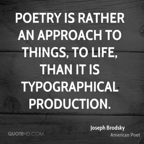 Poetry is rather an approach to things, to life, than it is typographical production.