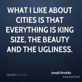What I like about cities is that everything is king size, the beauty and the ugliness.