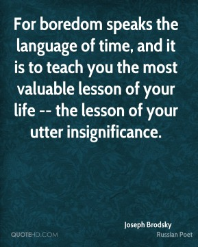 Joseph Brodsky  - For boredom speaks the language of time, and it is to teach you the most valuable lesson of your life -- the lesson of your utter insignificance.