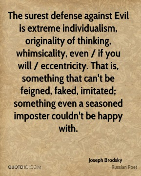 Joseph Brodsky  - The surest defense against Evil is extreme individualism, originality of thinking, whimsicality, even / if you will / eccentricity. That is, something that can't be feigned, faked, imitated; something even a seasoned imposter couldn't be happy with.