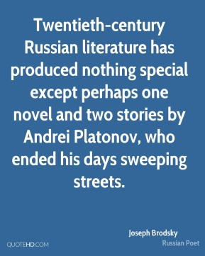 Joseph Brodsky  - Twentieth-century Russian literature has produced nothing special except perhaps one novel and two stories by Andrei Platonov, who ended his days sweeping streets.