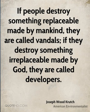If people destroy something replaceable made by mankind, they are called vandals; if they destroy something irreplaceable made by God, they are called developers.
