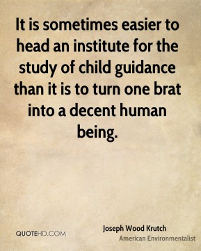It is sometimes easier to head an institute for the study of child guidance than it is to turn one brat into a decent human being.