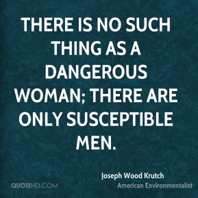 There is no such thing as a dangerous woman; there are only susceptible men.