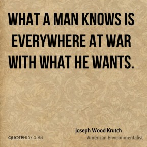 What a man knows is everywhere at war with what he wants.