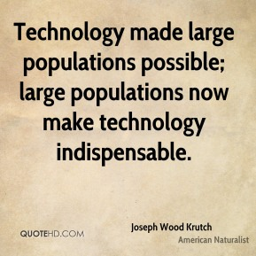 Technology made large populations possible; large populations now make technology indispensable.