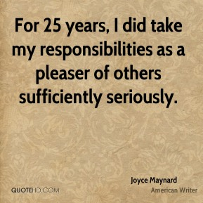 Joyce Maynard - For 25 years, I did take my responsibilities as a pleaser of others sufficiently seriously.
