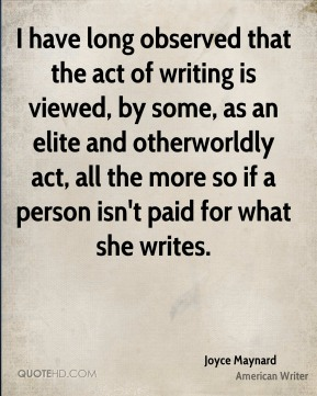 Joyce Maynard - I have long observed that the act of writing is viewed, by some, as an elite and otherworldly act, all the more so if a person isn't paid for what she writes.