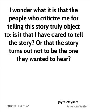 Joyce Maynard - I wonder what it is that the people who criticize me for telling this story truly object to: is it that I have dared to tell the story? Or that the story turns out not to be the one they wanted to hear?