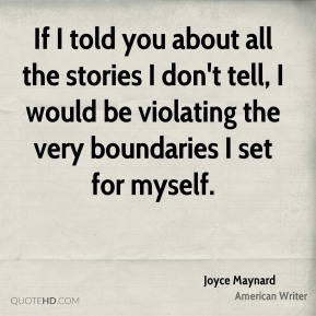 Joyce Maynard - If I told you about all the stories I don't tell, I would be violating the very boundaries I set for myself.