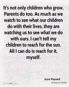 Joyce Maynard - It's not only children who grow. Parents do too. As much as we watch to see what our children do with their lives, they are watching us to see what we do with ours. I can't tell my children to reach for the sun. All I can do is reach for it, myself.