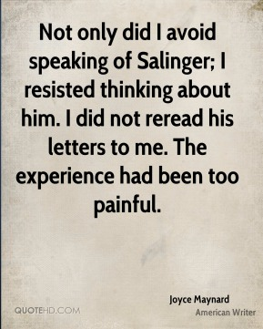Joyce Maynard - Not only did I avoid speaking of Salinger; I resisted thinking about him. I did not reread his letters to me. The experience had been too painful.