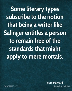 Joyce Maynard - Some literary types subscribe to the notion that being a writer like Salinger entitles a person to remain free of the standards that might apply to mere mortals.