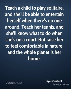 Joyce Maynard - Teach a child to play solitaire, and she'll be able to entertain herself when there's no one around. Teach her tennis, and she'll know what to do when she's on a court. But raise her to feel comfortable in nature, and the whole planet is her home.