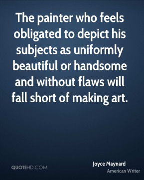 Joyce Maynard - The painter who feels obligated to depict his subjects as uniformly beautiful or handsome and without flaws will fall short of making art.