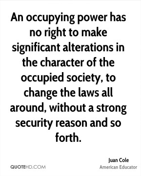 Juan Cole - An occupying power has no right to make significant alterations in the character of the occupied society, to change the laws all around, without a strong security reason and so forth.