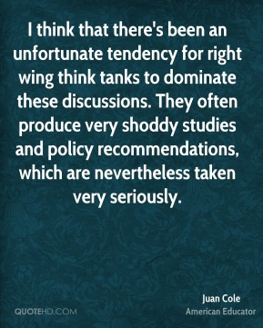 Juan Cole - I think that there's been an unfortunate tendency for right wing think tanks to dominate these discussions. They often produce very shoddy studies and policy recommendations, which are nevertheless taken very seriously.