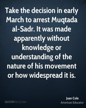 Juan Cole - Take the decision in early March to arrest Muqtada al-Sadr. It was made apparently without knowledge or understanding of the nature of his movement or how widespread it is.