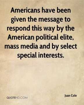 Juan Cole  - Americans have been given the message to respond this way by the American political elite, mass media and by select special interests.