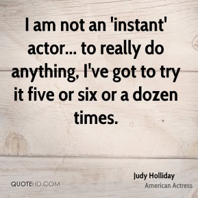 I am not an 'instant' actor... to really do anything, I've got to try it five or six or a dozen times.