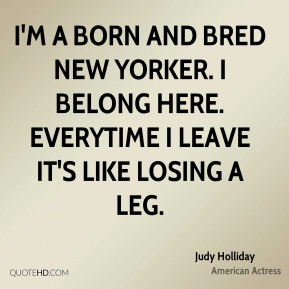 I'm a born and bred New Yorker. I belong here. Everytime I leave it's like losing a leg.