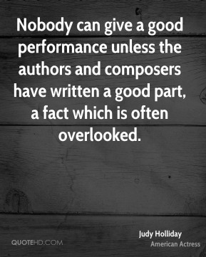 Nobody can give a good performance unless the authors and composers have written a good part, a fact which is often overlooked.