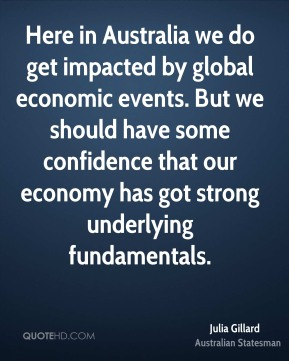 Julia Gillard - Here in Australia we do get impacted by global economic events. But we should have some confidence that our economy has got strong underlying fundamentals.