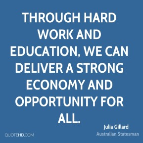 Julia Gillard - Through hard work and education, we can deliver a strong economy and opportunity for all.