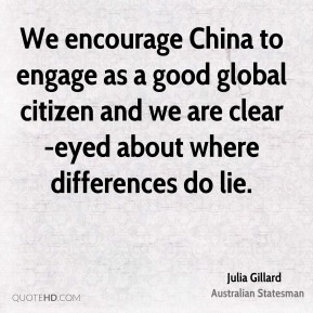 Julia Gillard - We encourage China to engage as a good global citizen and we are clear-eyed about where differences do lie.